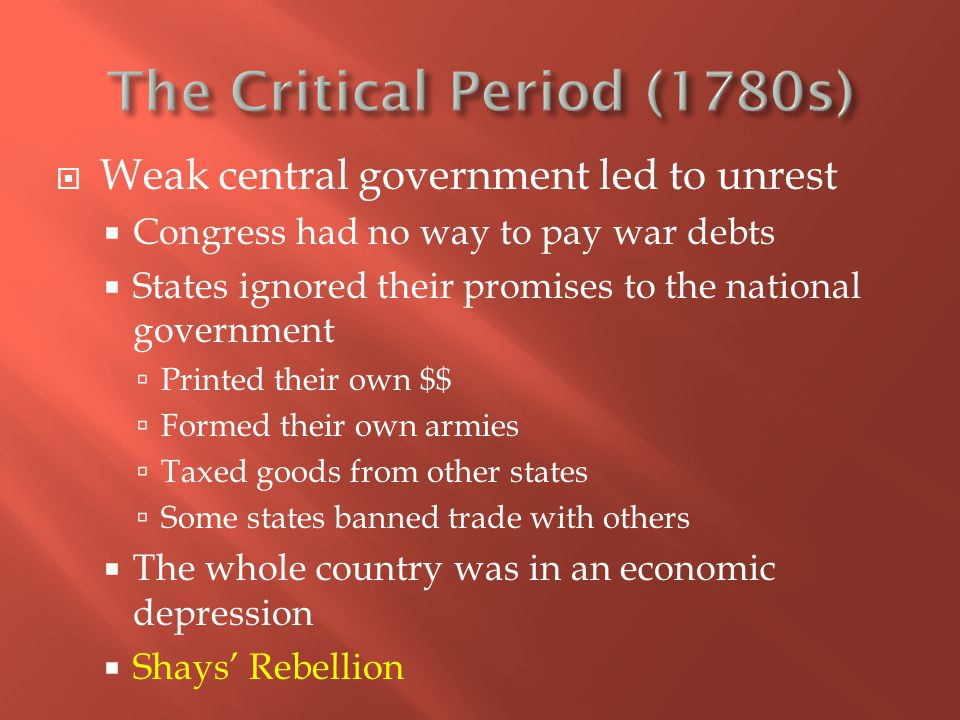  Weak central government led to unrest  Congress had no way to pay war debts  States ignored their promises to the national government  Printed their own $$  Formed their own armies  Taxed goods from other states  Some states banned trade with others  The whole country was in an economic depression  Shays' Rebellion