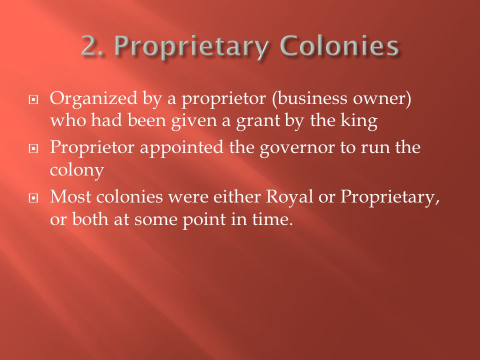  Organized by a proprietor (business owner) who had been given a grant by the king  Proprietor appointed the governor to run the colony  Most colonies were either Royal or Proprietary, or both at some point in time.