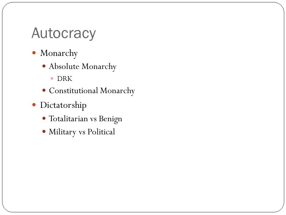 Autocracy Monarchy Absolute Monarchy DRK Constitutional Monarchy Dictatorship Totalitarian vs Benign Military vs Political