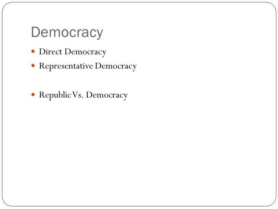Democracy Direct Democracy Representative Democracy Republic Vs. Democracy