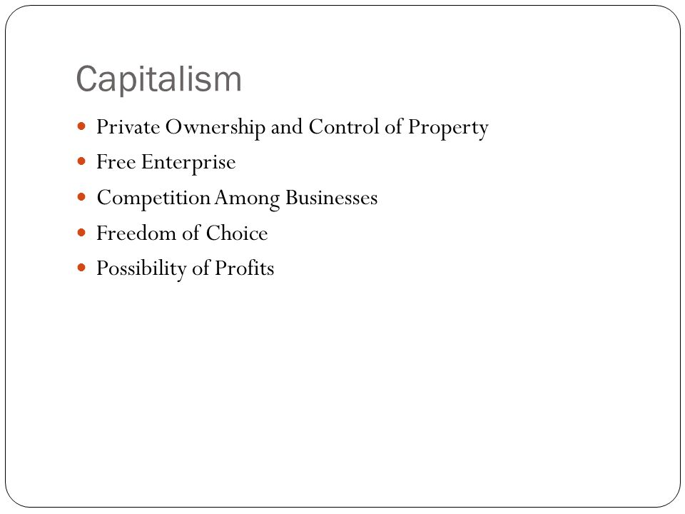 Capitalism Private Ownership and Control of Property Free Enterprise Competition Among Businesses Freedom of Choice Possibility of Profits