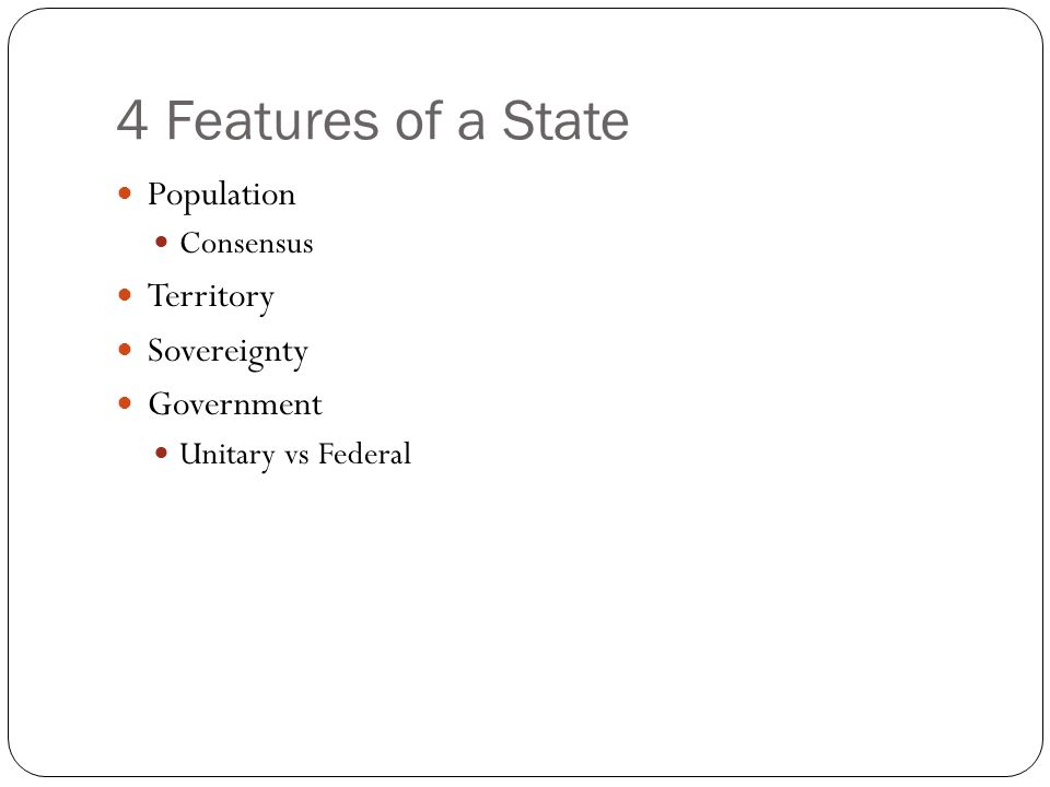 4 Features of a State Population Consensus Territory Sovereignty Government Unitary vs Federal