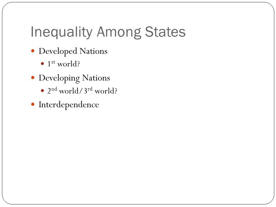Inequality Among States Developed Nations 1 st world? Developing Nations 2 nd world/3 rd world? Interdependence
