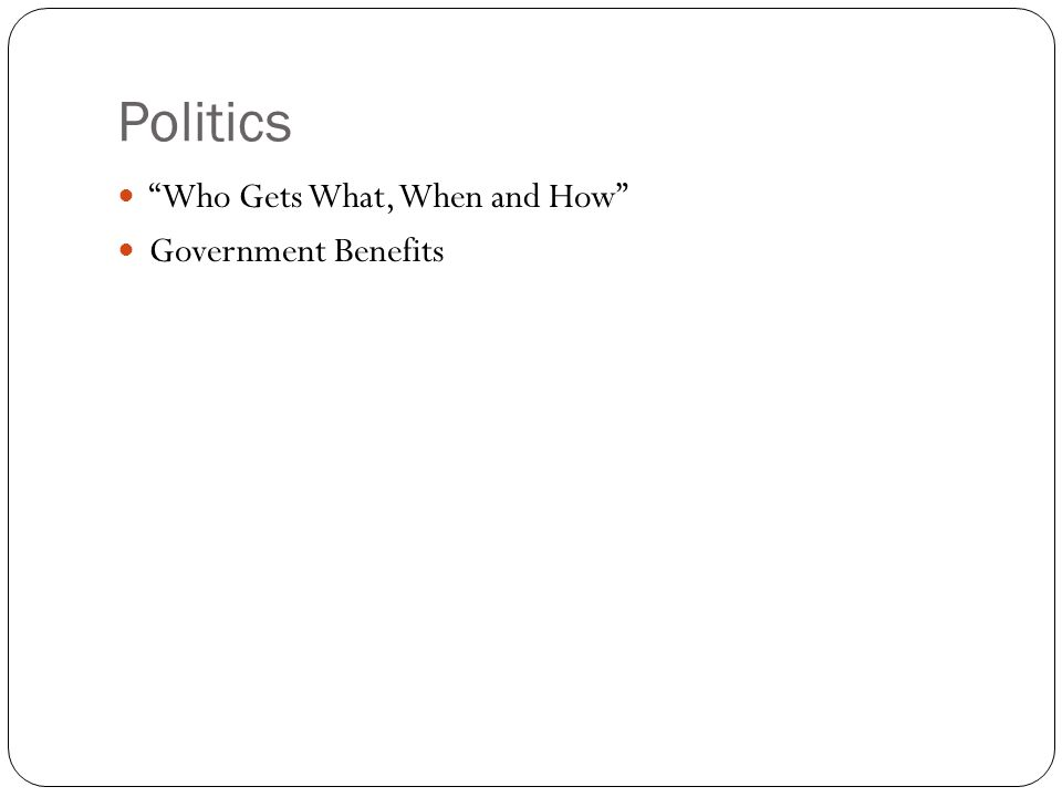 "Politics ""Who Gets What, When and How"" Government Benefits"