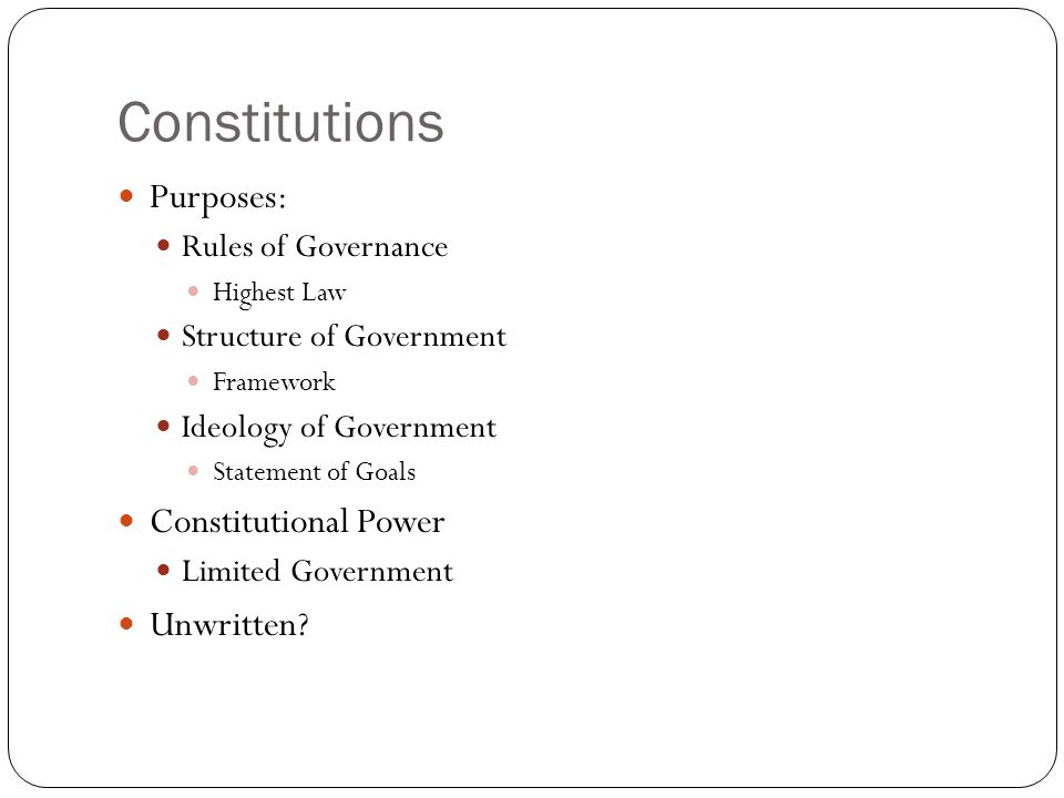 Constitutions Purposes: Rules of Governance Highest Law Structure of Government Framework Ideology of Government Statement of Goals Constitutional Pow