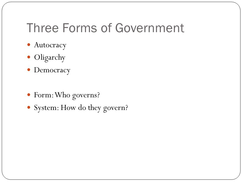 Three Forms of Government Autocracy Oligarchy Democracy Form: Who governs? System: How do they govern?