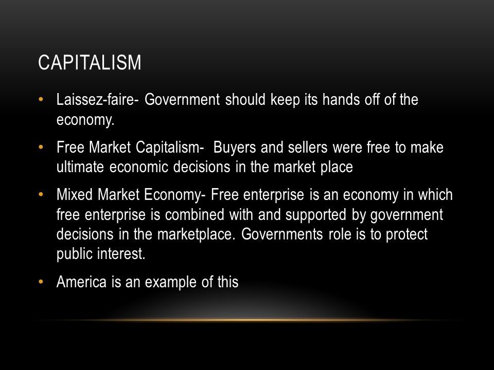 Laissez-faire- Government should keep its hands off of the economy. Free Market Capitalism- Buyers and sellers were free to make ultimate economic dec