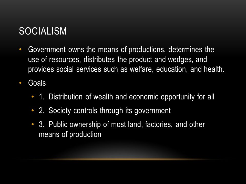 SOCIALISM Government owns the means of productions, determines the use of resources, distributes the product and wedges, and provides social services