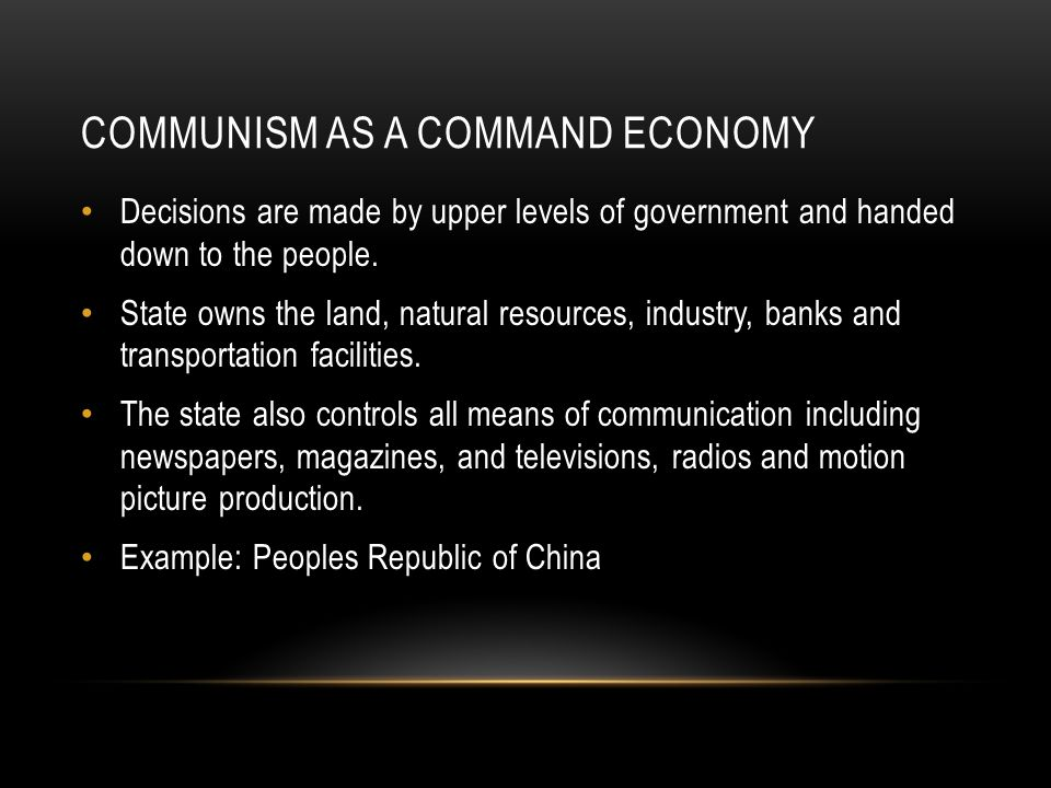 COMMUNISM AS A COMMAND ECONOMY Decisions are made by upper levels of government and handed down to the people. State owns the land, natural resources,