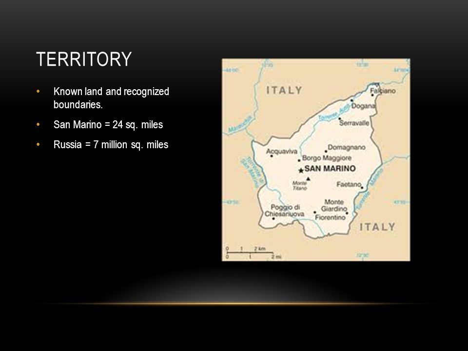 Known land and recognized boundaries. San Marino = 24 sq. miles Russia = 7 million sq. miles TERRITORY