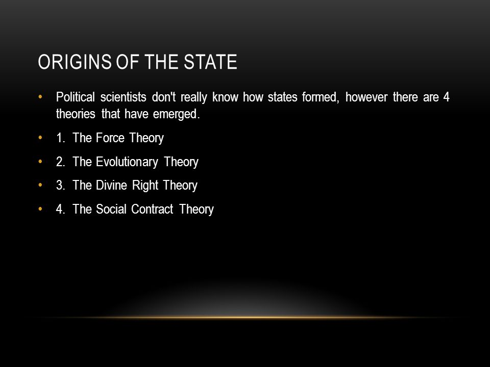 ORIGINS OF THE STATE Political scientists don't really know how states formed, however there are 4 theories that have emerged. 1. The Force Theory 2.