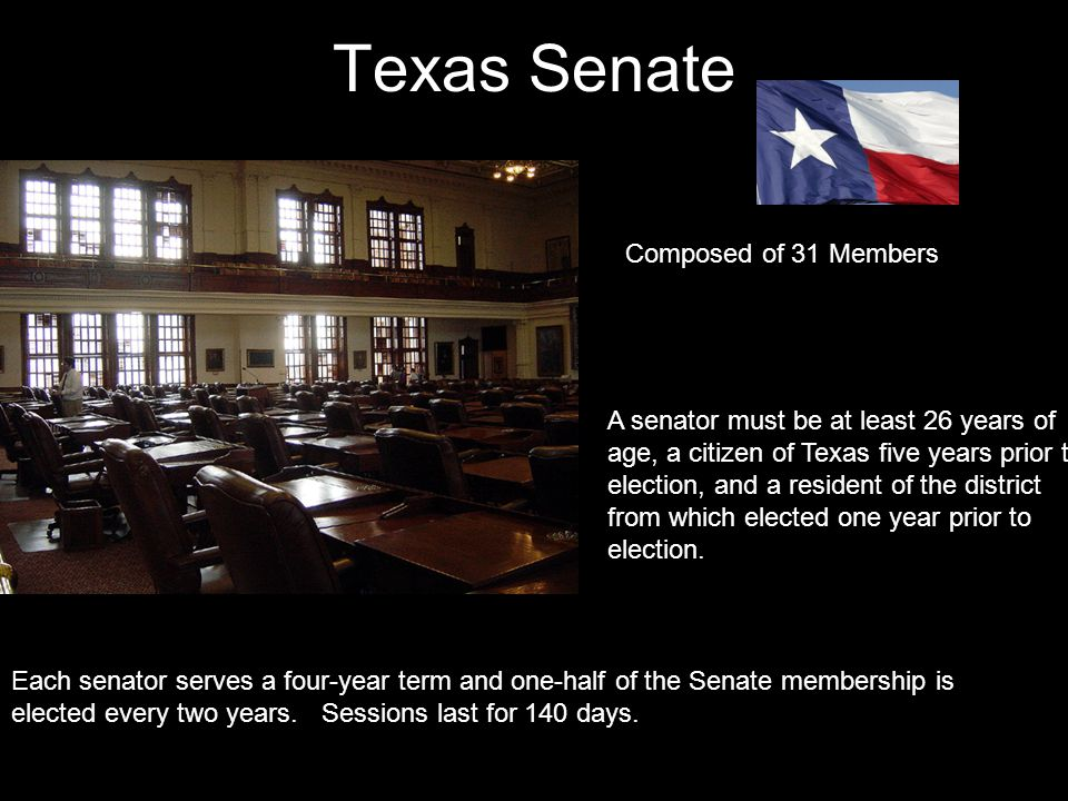 Texas Senate Composed of 31 Members A senator must be at least 26 years of age, a citizen of Texas five years prior to election, and a resident of the