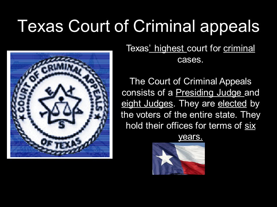 Texas Court of Criminal appeals Texas' highest court for criminal cases. The Court of Criminal Appeals consists of a Presiding Judge and eight Judges.
