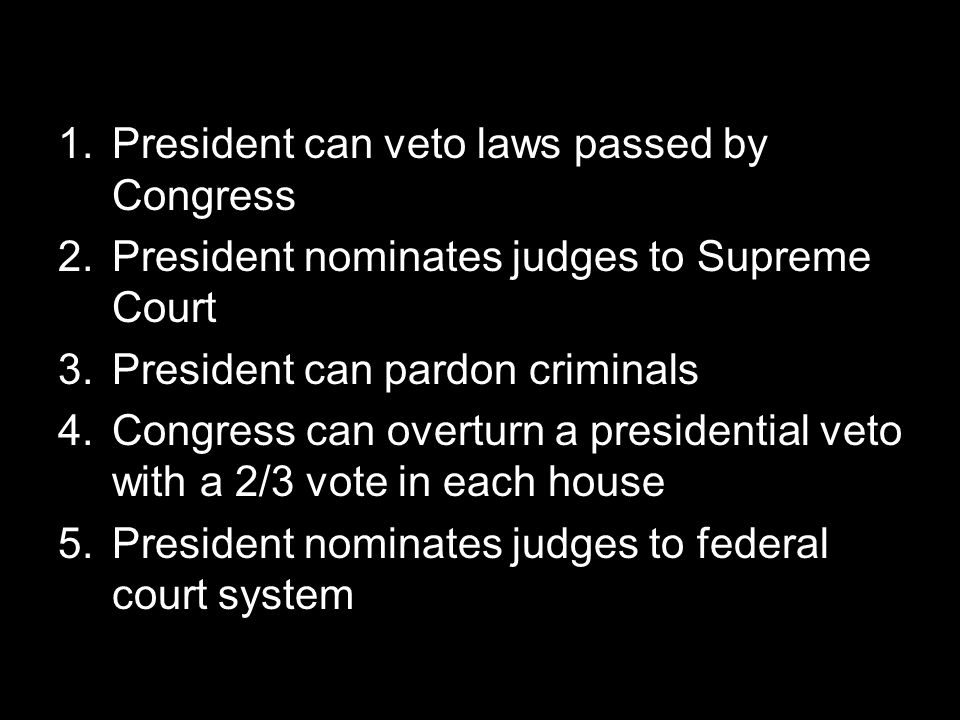 1.President can veto laws passed by Congress 2.President nominates judges to Supreme Court 3.President can pardon criminals 4.Congress can overturn a