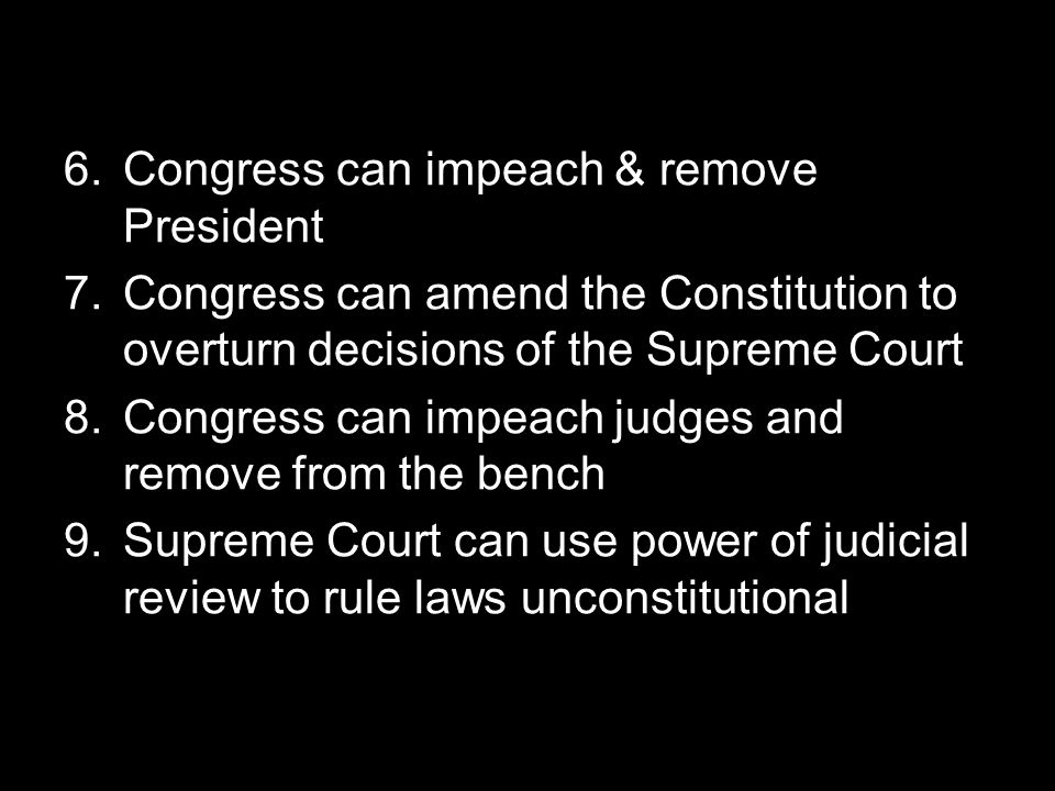6.Congress can impeach & remove President 7.Congress can amend the Constitution to overturn decisions of the Supreme Court 8.Congress can impeach judg