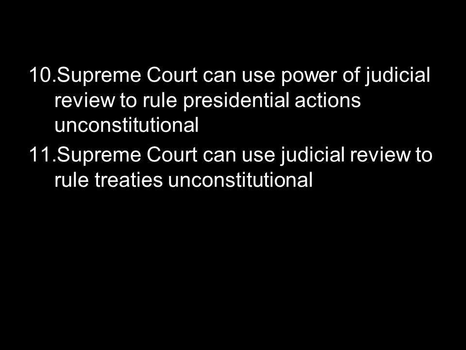 10.Supreme Court can use power of judicial review to rule presidential actions unconstitutional 11.Supreme Court can use judicial review to rule treat