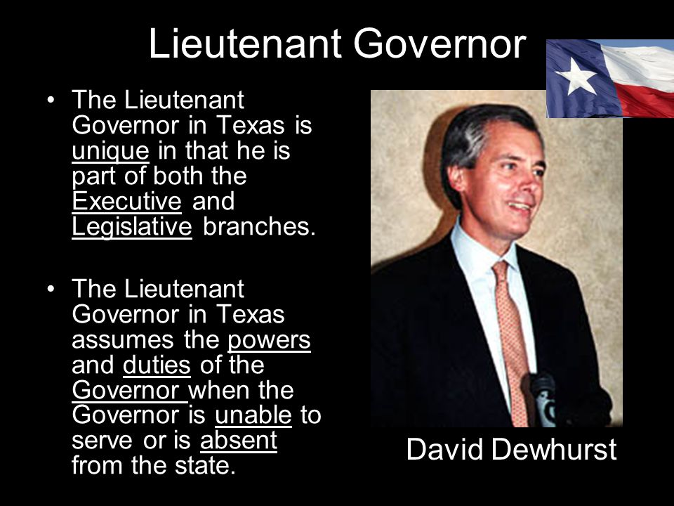 Lieutenant Governor The Lieutenant Governor in Texas is unique in that he is part of both the Executive and Legislative branches. The Lieutenant Gover