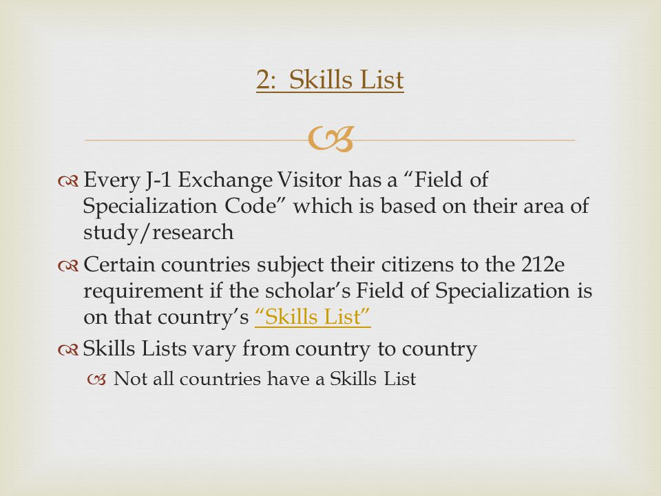   Every J-1 Exchange Visitor has a Field of Specialization Code which is based on their area of study/research  Certain countries subject their citizens to the 212e requirement if the scholar's Field of Specialization is on that country's Skills List Skills List  Skills Lists vary from country to country  Not all countries have a Skills List 2: Skills List