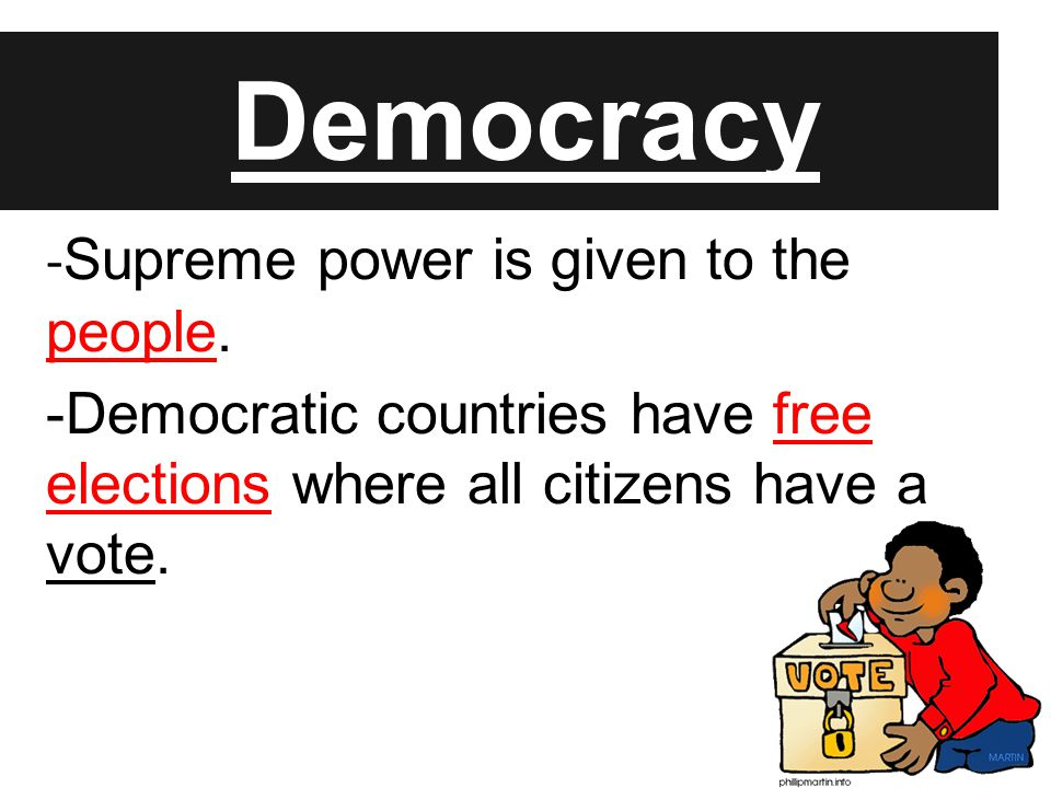 Democracy - Supreme power is given to the people. -Democratic countries have free elections where all citizens have a vote.