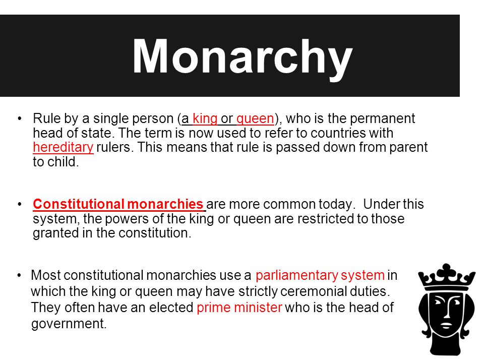 Monarchy Rule by a single person (a king or queen), who is the permanent head of state. The term is now used to refer to countries with hereditary rul