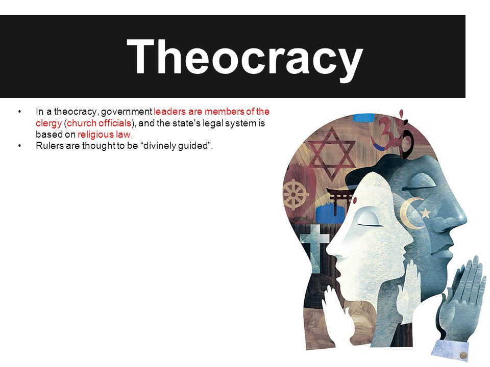 Theocracy In a theocracy, government leaders are members of the clergy (church officials), and the state's legal system is based on religious law. Rul