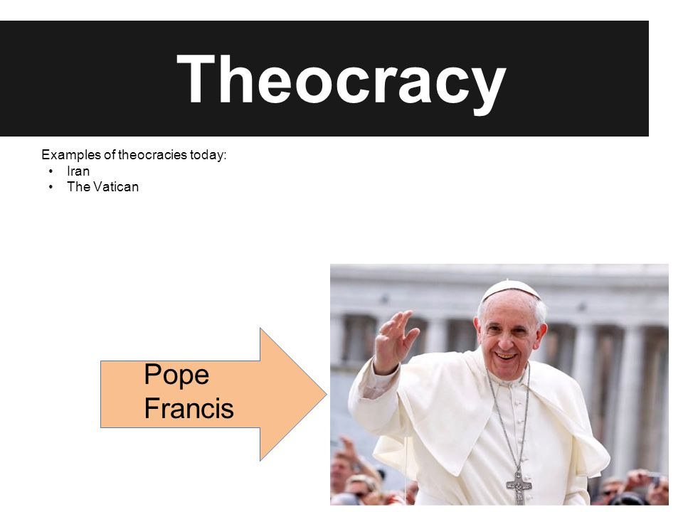Theocracy Examples of theocracies today: Iran The Vatican Pope Francis