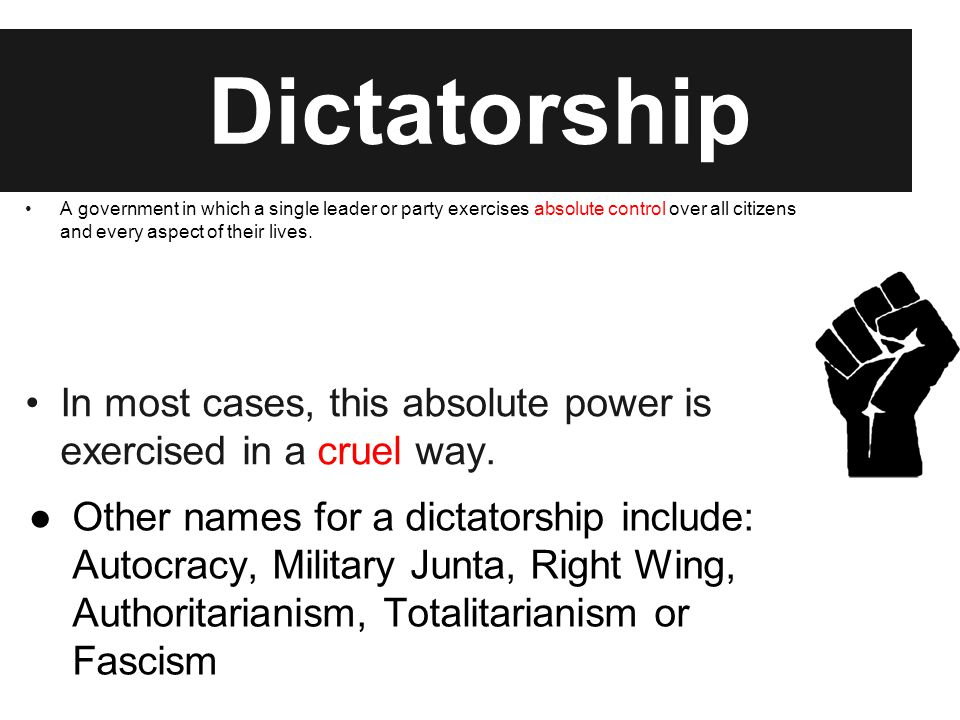 Dictatorship A government in which a single leader or party exercises absolute control over all citizens and every aspect of their lives. In most case