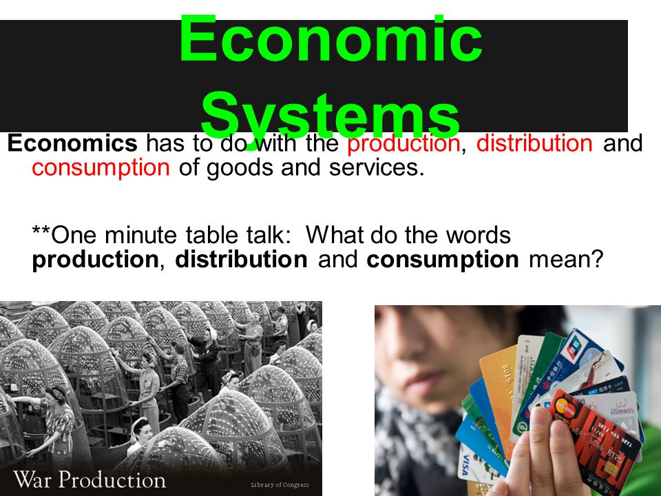Economics has to do with the production, distribution and consumption of goods and services. **One minute table talk: What do the words production, di
