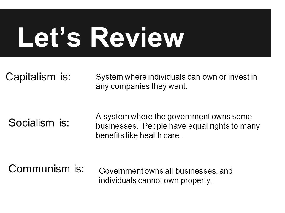 Let's Review Capitalism is: System where individuals can own or invest in any companies they want. A system where the government owns some businesses.