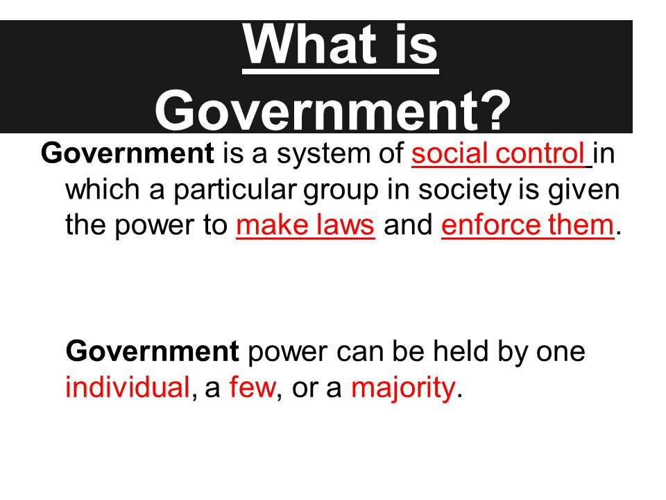 Government is a system of social control in which a particular group in society is given the power to make laws and enforce them. What is Government?