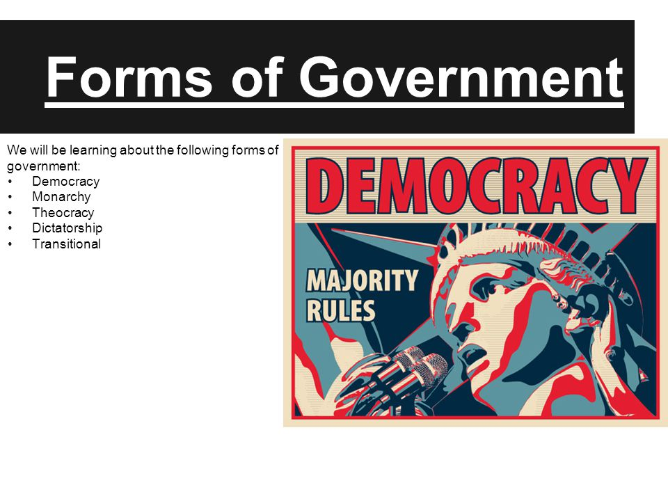 Forms of Government We will be learning about the following forms of government: Democracy Monarchy Theocracy Dictatorship Transitional