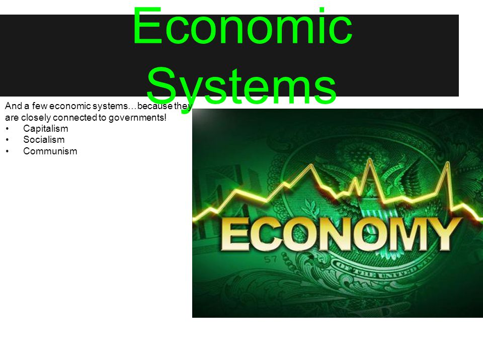 Economic Systems And a few economic systems…because they are closely connected to governments! Capitalism Socialism Communism