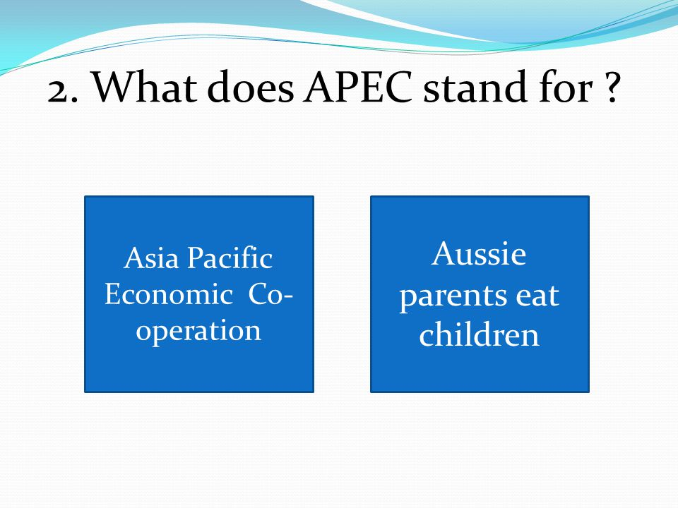 2. What does APEC stand for Aussie parents eat children Asia Pacific Economic Co- operation