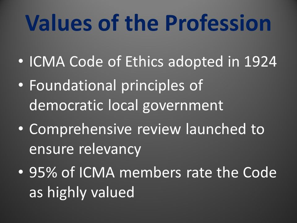 Values of the Profession ICMA Code of Ethics adopted in 1924 Foundational principles of democratic local government Comprehensive review launched to ensure relevancy 95% of ICMA members rate the Code as highly valued