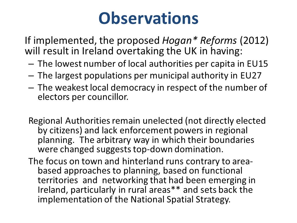 Observations If implemented, the proposed Hogan* Reforms (2012) will result in Ireland overtaking the UK in having: – The lowest number of local authorities per capita in EU15 – The largest populations per municipal authority in EU27 – The weakest local democracy in respect of the number of electors per councillor.