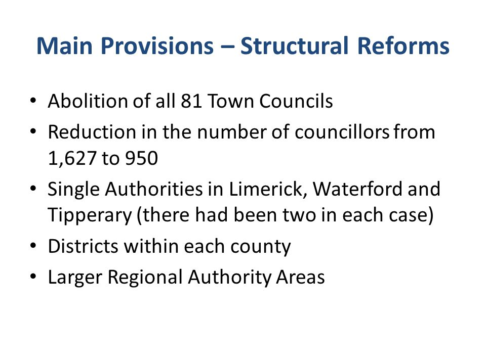 Main Provisions – Structural Reforms Abolition of all 81 Town Councils Reduction in the number of councillors from 1,627 to 950 Single Authorities in Limerick, Waterford and Tipperary (there had been two in each case) Districts within each county Larger Regional Authority Areas