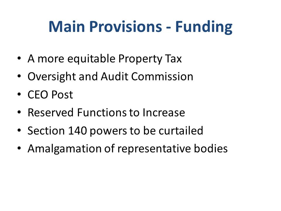 Main Provisions - Funding A more equitable Property Tax Oversight and Audit Commission CEO Post Reserved Functions to Increase Section 140 powers to be curtailed Amalgamation of representative bodies