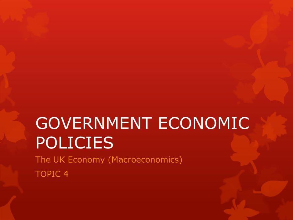 GOVERNMENT ECONOMIC POLICIES The UK Economy (Macroeconomics) TOPIC 4