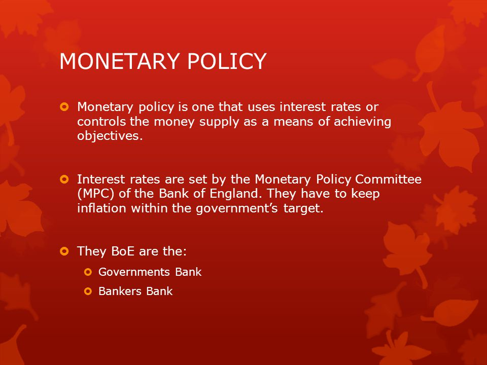 MONETARY POLICY  Monetary policy is one that uses interest rates or controls the money supply as a means of achieving objectives.