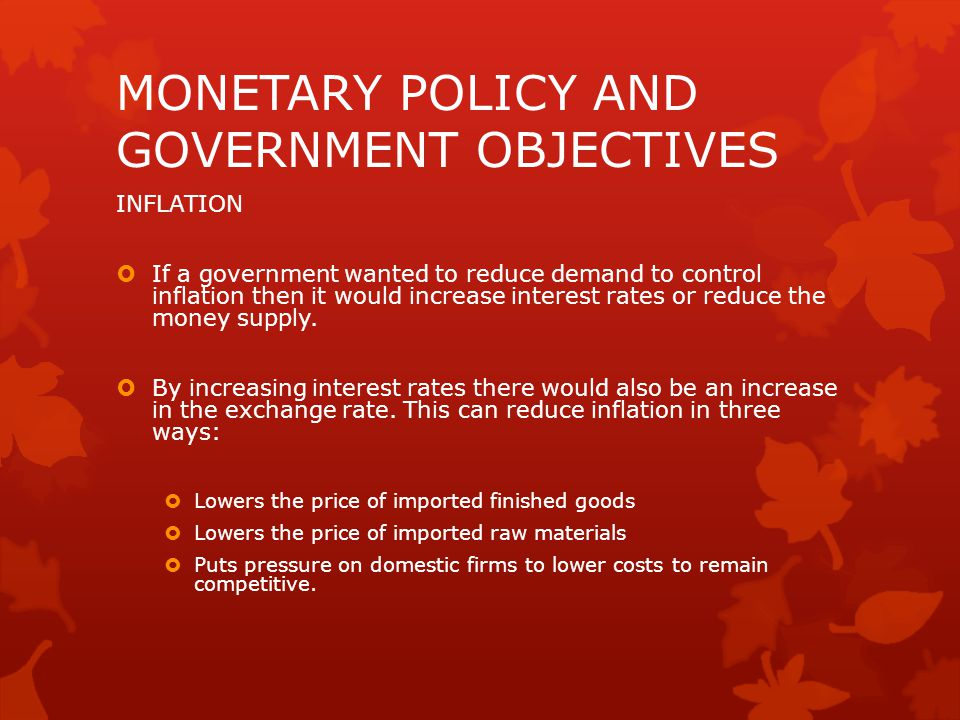 MONETARY POLICY AND GOVERNMENT OBJECTIVES INFLATION  If a government wanted to reduce demand to control inflation then it would increase interest rates or reduce the money supply.