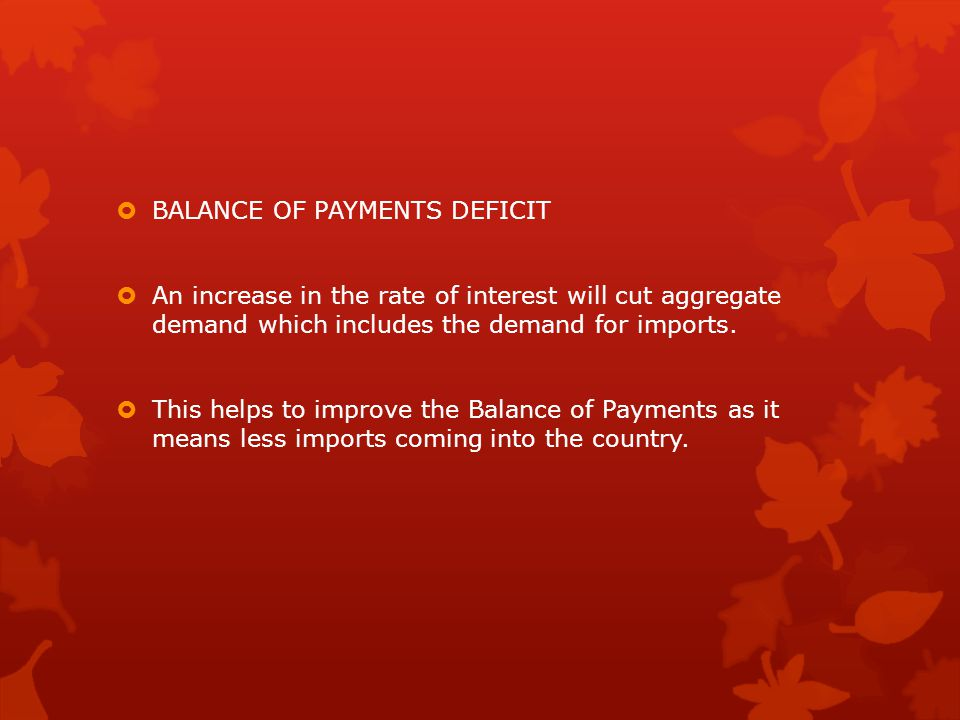  BALANCE OF PAYMENTS DEFICIT  An increase in the rate of interest will cut aggregate demand which includes the demand for imports.