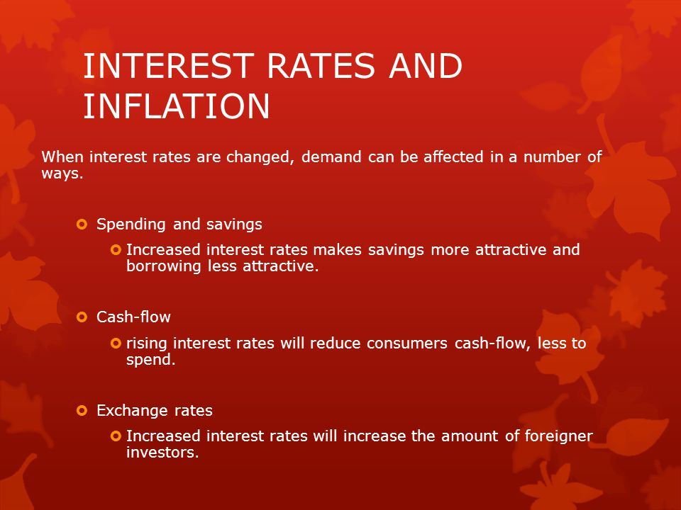INTEREST RATES AND INFLATION When interest rates are changed, demand can be affected in a number of ways.  Spending and savings  Increased interest