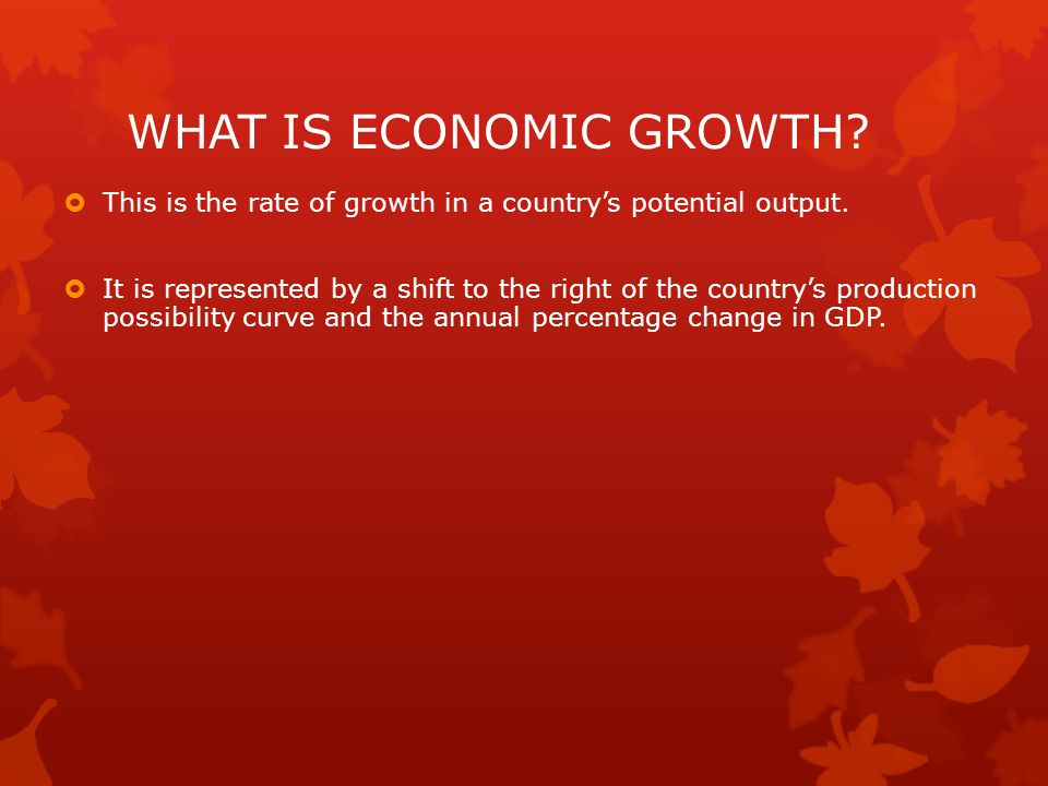 WHAT IS ECONOMIC GROWTH?  This is the rate of growth in a country's potential output.  It is represented by a shift to the right of the country's pr