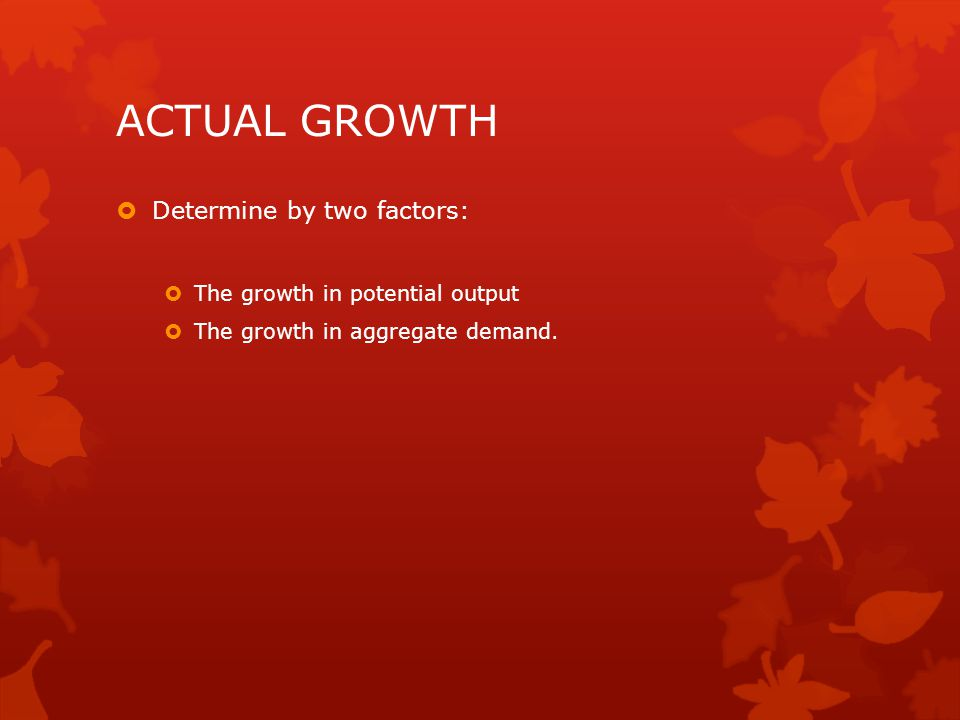 ACTUAL GROWTH  Determine by two factors:  The growth in potential output  The growth in aggregate demand.