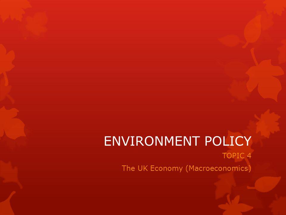ENVIRONMENT POLICY TOPIC 4 The UK Economy (Macroeconomics)