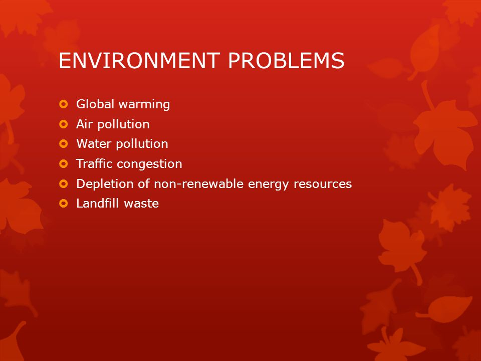 ENVIRONMENT PROBLEMS  Global warming  Air pollution  Water pollution  Traffic congestion  Depletion of non-renewable energy resources  Landfill