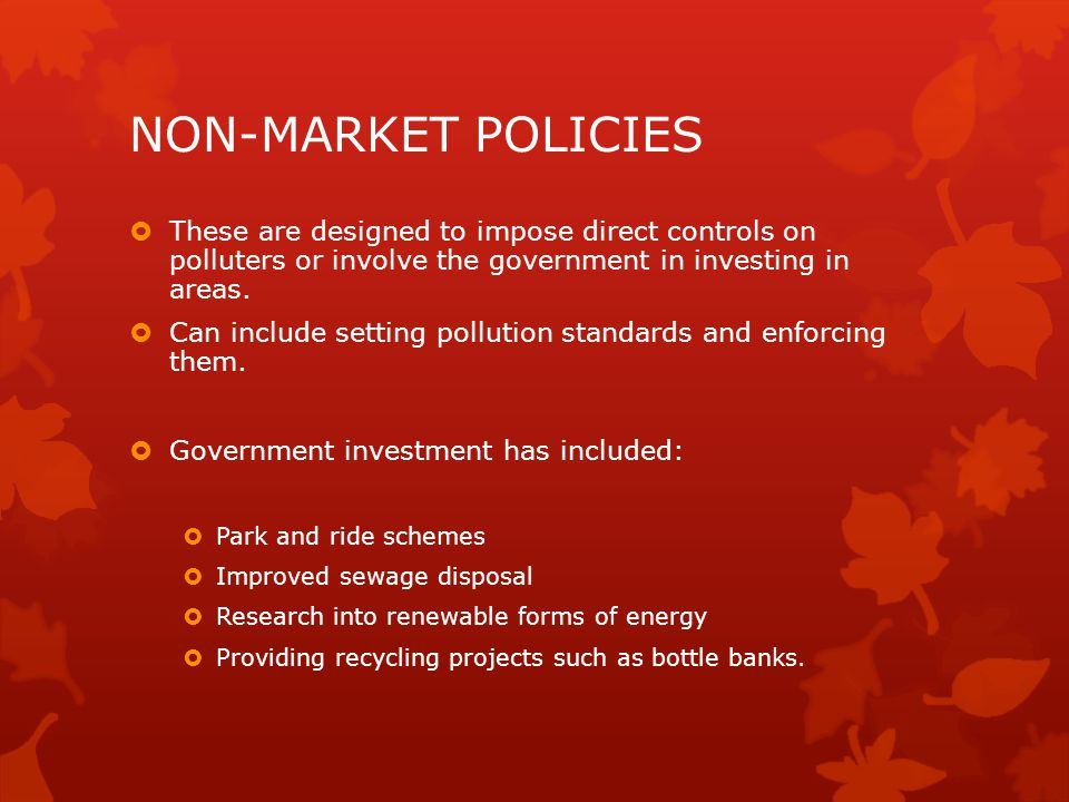 NON-MARKET POLICIES  These are designed to impose direct controls on polluters or involve the government in investing in areas.  Can include setting