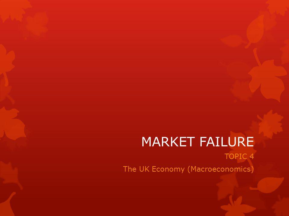 MARKET FAILURE TOPIC 4 The UK Economy (Macroeconomics)