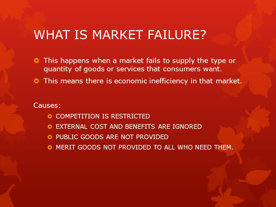 WHAT IS MARKET FAILURE?  This happens when a market fails to supply the type or quantity of goods or services that consumers want.  This means there