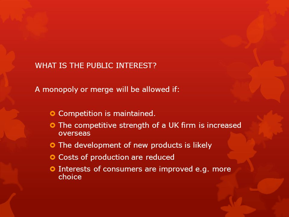 WHAT IS THE PUBLIC INTEREST? A monopoly or merge will be allowed if:  Competition is maintained.  The competitive strength of a UK firm is increased